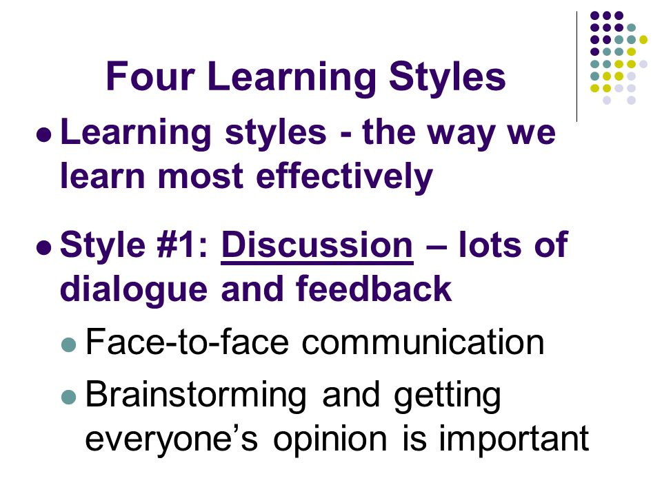 Four Learning Styles Learning styles - the way we learn most effectively. Style #1: Discussion – lots of dialogue and feedback.