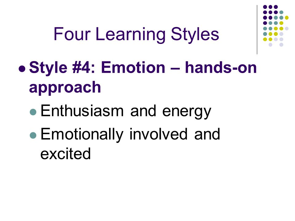 Four Learning Styles Style #4: Emotion – hands-on approach
