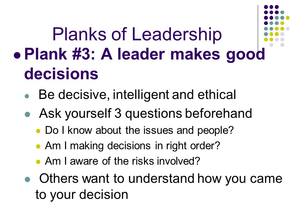 Planks of Leadership Plank #3: A leader makes good decisions
