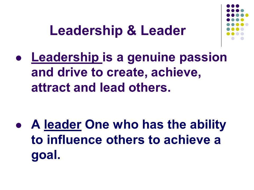 Leadership & Leader Leadership is a genuine passion and drive to create, achieve, attract and lead others.