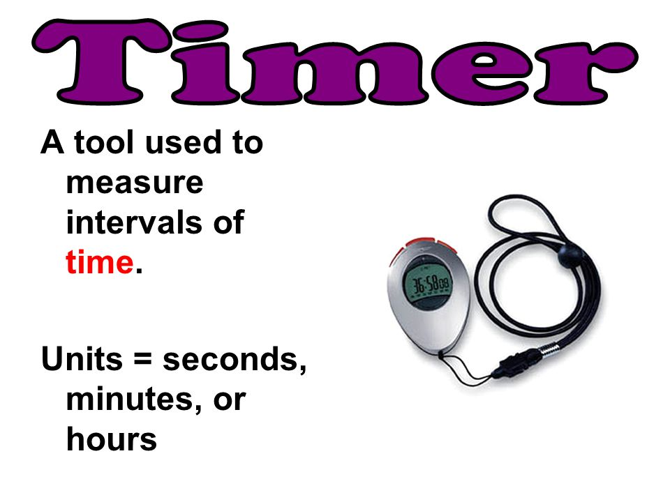 Timer A tool used to measure intervals of time.