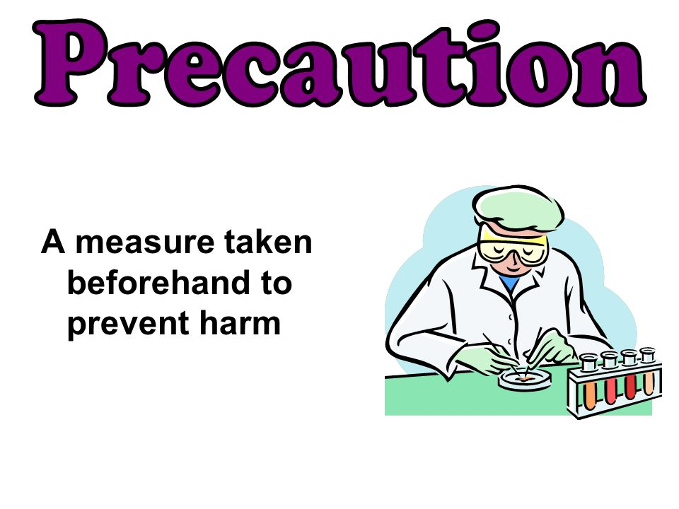 Precaution A measure taken beforehand to prevent harm
