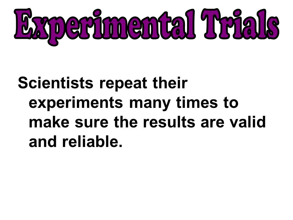 Experimental Trials Scientists repeat their experiments many times to make sure the results are valid and reliable.