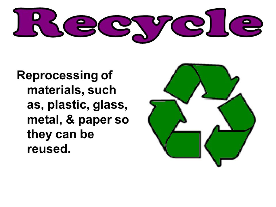 Recycle Reprocessing of materials, such as, plastic, glass, metal, & paper so they can be reused.