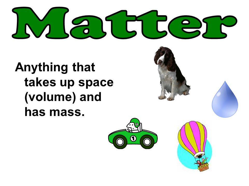 Matter Anything that takes up space (volume) and has mass.