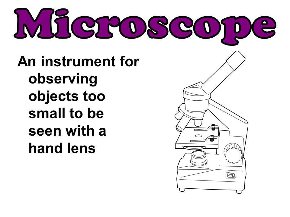 Microscope An instrument for observing objects too small to be seen with a hand lens