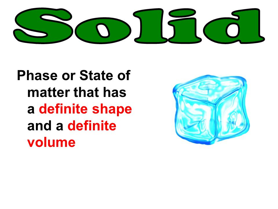 Solid Phase or State of matter that has a definite shape and a definite volume