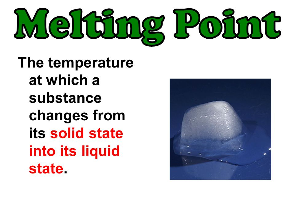 Melting Point The temperature at which a substance changes from its solid state into its liquid state.