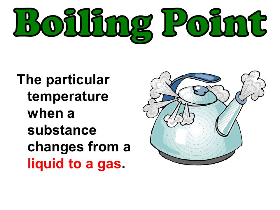 Boiling Point The particular temperature when a substance changes from a liquid to a gas.