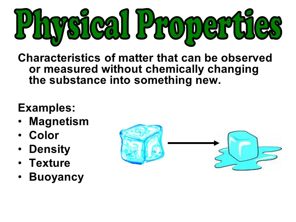 Physical Properties Characteristics of matter that can be observed or measured without chemically changing the substance into something new.