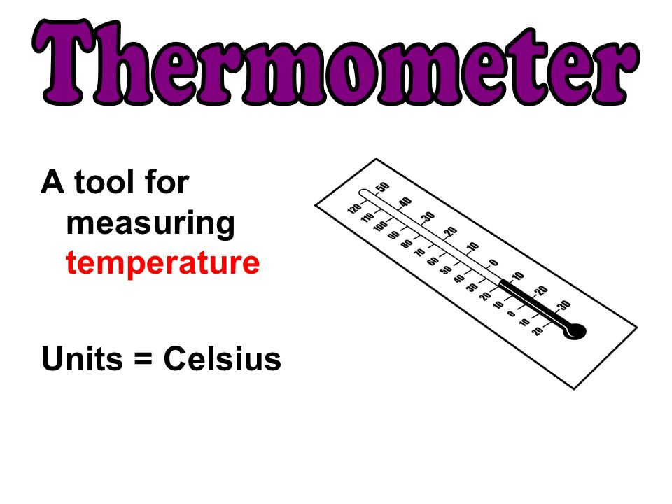 Thermometer A tool for measuring temperature Units = Celsius