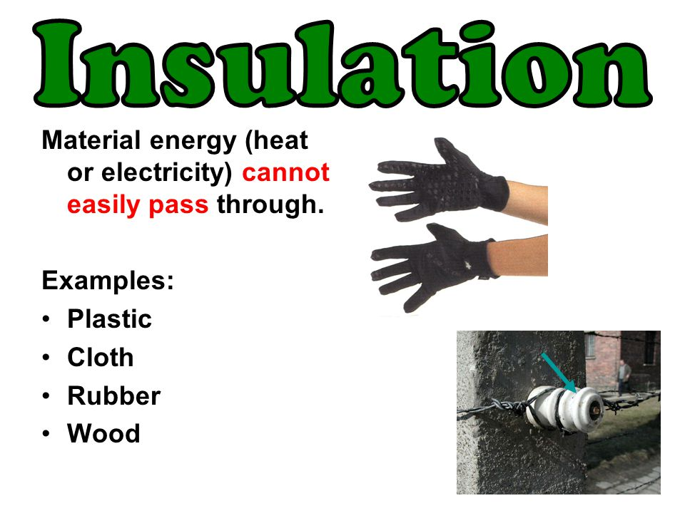Insulation Material energy (heat or electricity) cannot easily pass through. Examples: Plastic. Cloth.