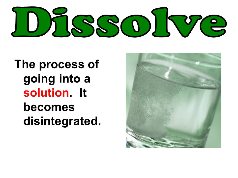 Dissolve The process of going into a solution. It becomes disintegrated.