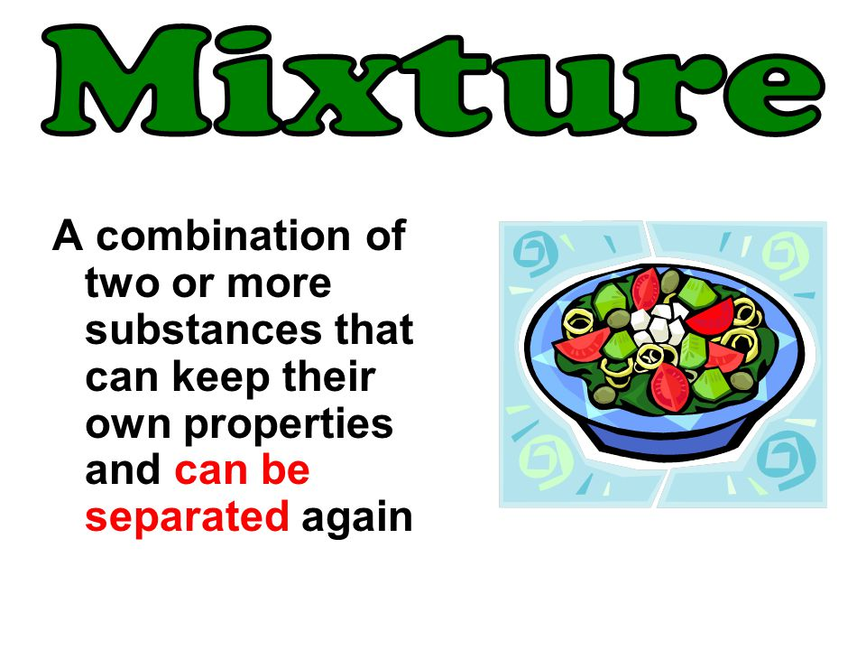 Mixture A combination of two or more substances that can keep their own properties and can be separated again.
