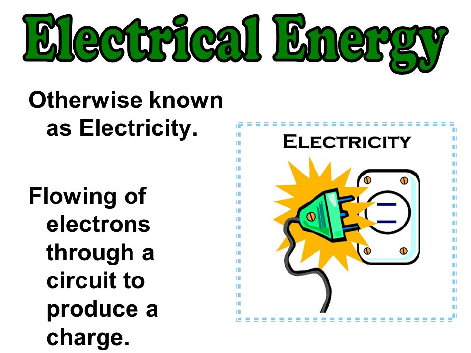 Electrical Energy Otherwise known as Electricity.