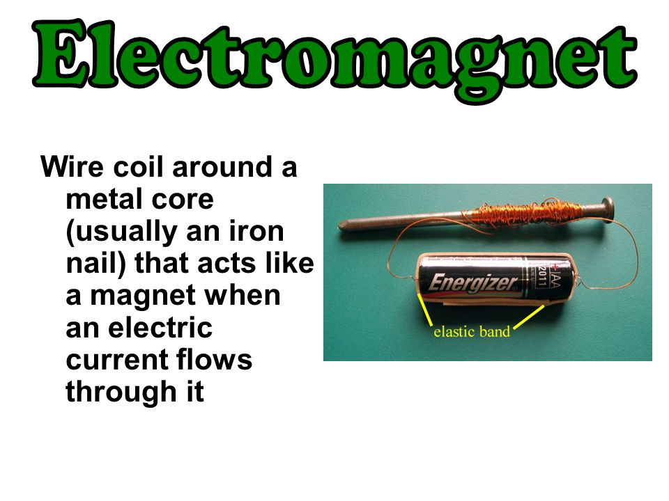 Electromagnet Wire coil around a metal core (usually an iron nail) that acts like a magnet when an electric current flows through it.