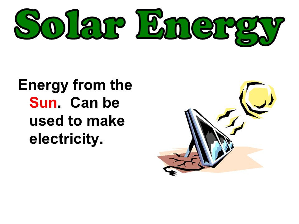 Solar Energy Energy from the Sun. Can be used to make electricity.