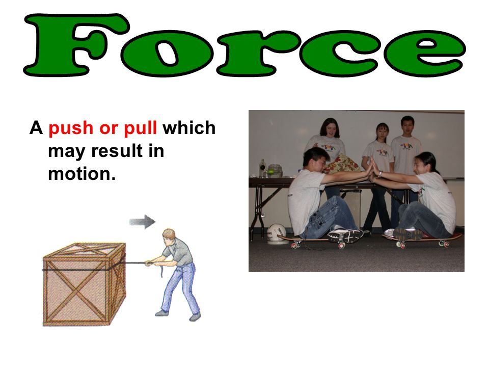 Force A push or pull which may result in motion.