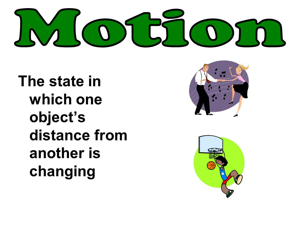 Motion The state in which one object's distance from another is changing