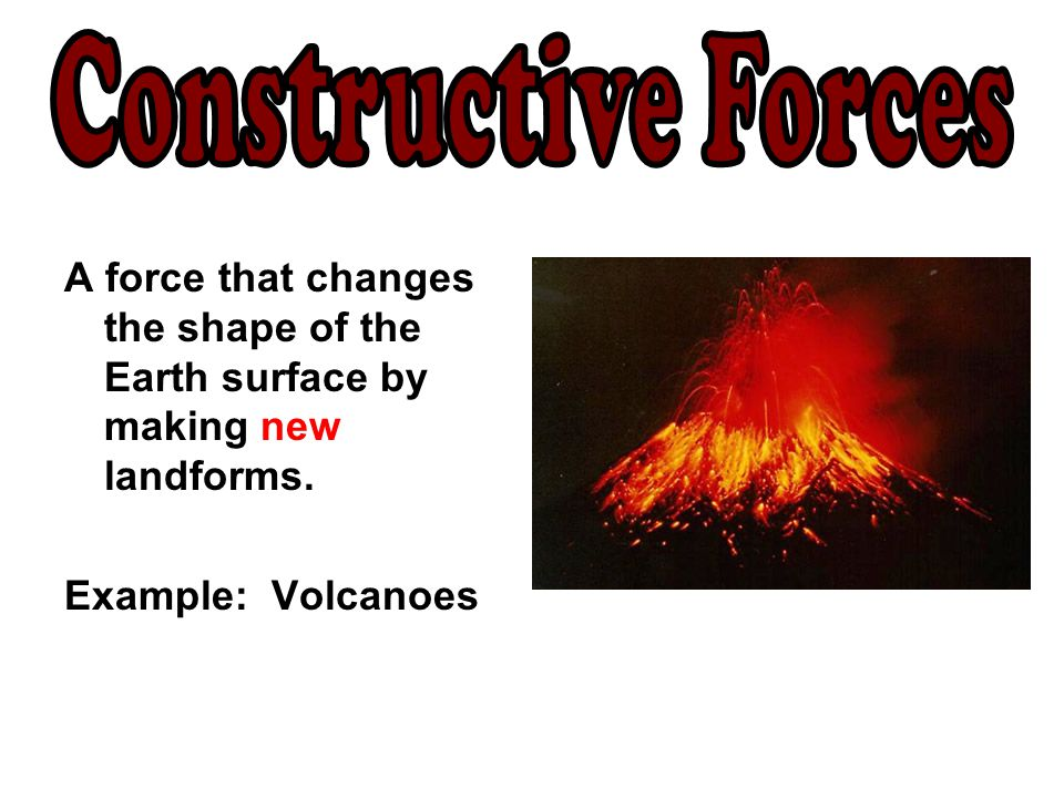Constructive Forces A force that changes the shape of the Earth surface by making new landforms.