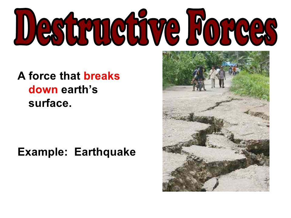 Destructive Forces A force that breaks down earth's surface.