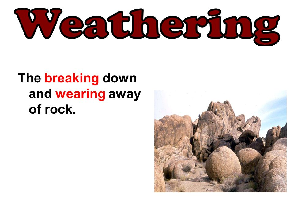 Weathering The breaking down and wearing away of rock.