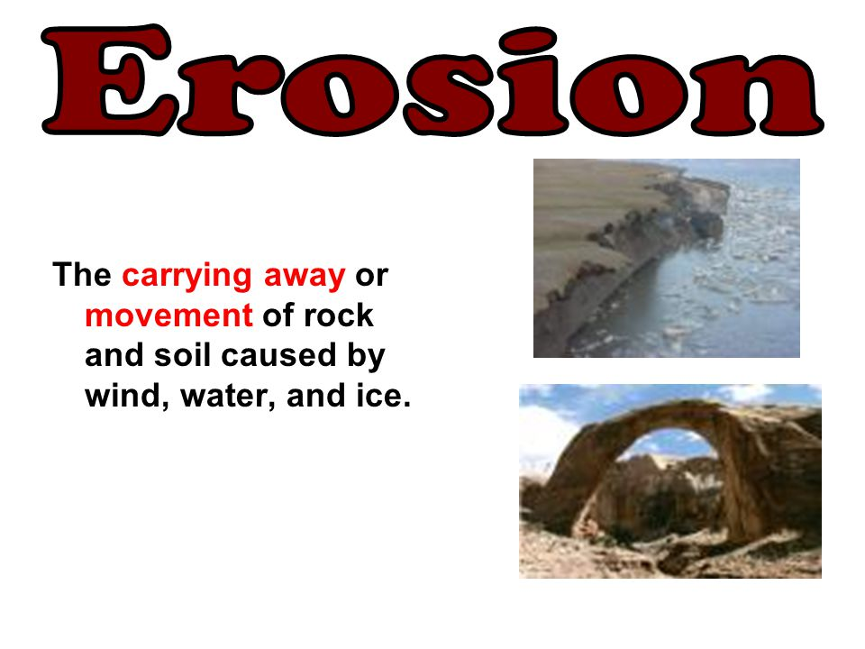 Erosion The carrying away or movement of rock and soil caused by wind, water, and ice.