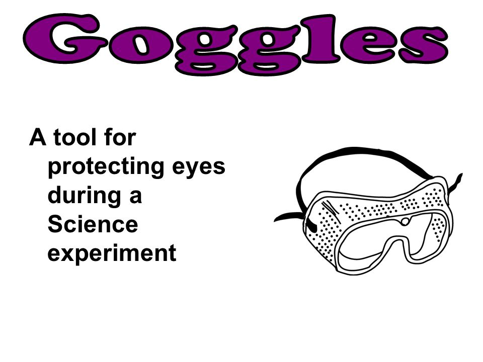 Goggles A tool for protecting eyes during a Science experiment