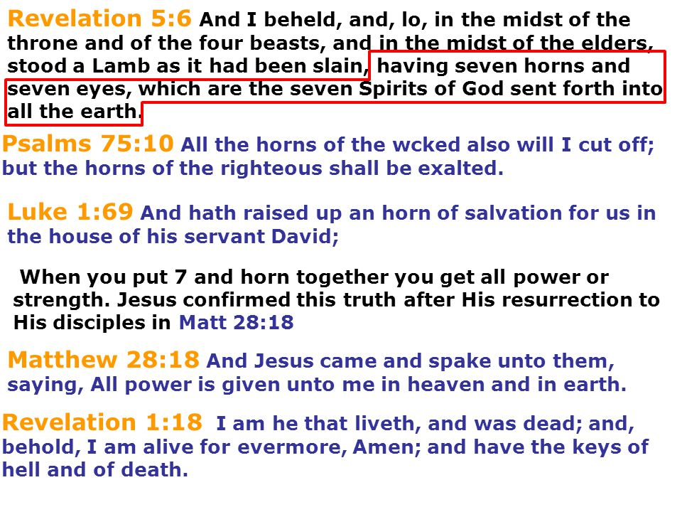 Revelation 5:6 And I beheld, and, lo, in the midst of the throne and of the four beasts, and in the midst of the elders, stood a Lamb as it had been slain, having seven horns and seven eyes, which are the seven Spirits of God sent forth into all the earth.