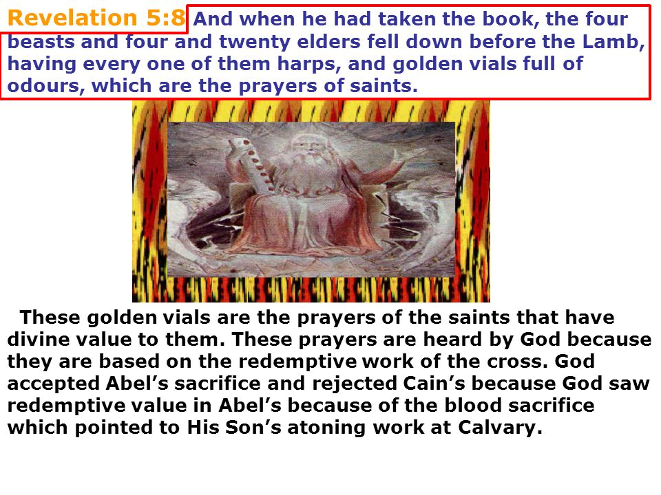 Revelation 5:8 And when he had taken the book, the four beasts and four and twenty elders fell down before the Lamb, having every one of them harps, and golden vials full of odours, which are the prayers of saints.