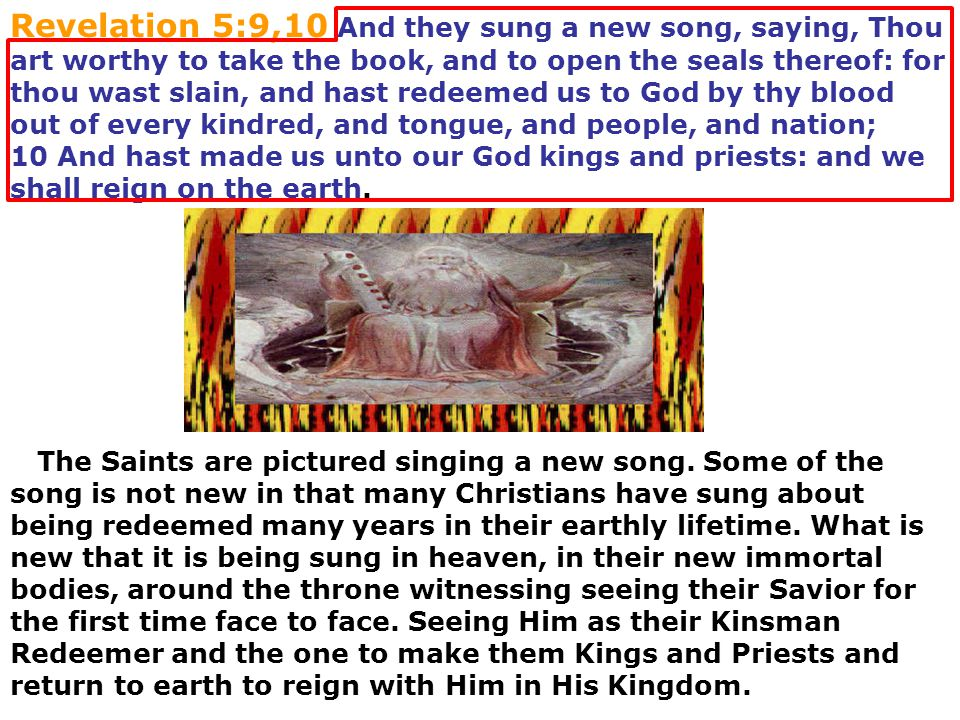 Revelation 5:9,10 And they sung a new song, saying, Thou art worthy to take the book, and to open the seals thereof: for thou wast slain, and hast redeemed us to God by thy blood out of every kindred, and tongue, and people, and nation;