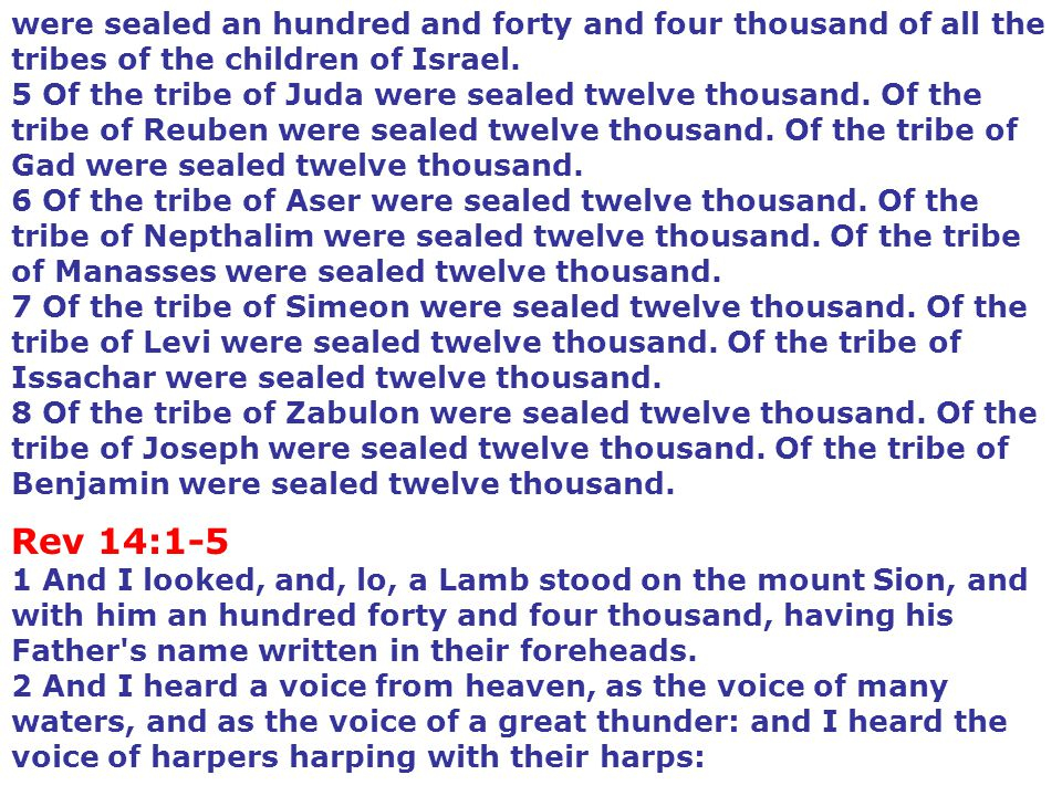 were sealed an hundred and forty and four thousand of all the tribes of the children of Israel. 5 Of the tribe of Juda were sealed twelve thousand. Of the tribe of Reuben were sealed twelve thousand. Of the tribe of Gad were sealed twelve thousand. 6 Of the tribe of Aser were sealed twelve thousand. Of the tribe of Nepthalim were sealed twelve thousand. Of the tribe of Manasses were sealed twelve thousand. 7 Of the tribe of Simeon were sealed twelve thousand. Of the tribe of Levi were sealed twelve thousand. Of the tribe of Issachar were sealed twelve thousand. 8 Of the tribe of Zabulon were sealed twelve thousand. Of the tribe of Joseph were sealed twelve thousand. Of the tribe of Benjamin were sealed twelve thousand.