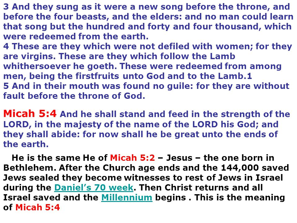 3 And they sung as it were a new song before the throne, and before the four beasts, and the elders: and no man could learn that song but the hundred and forty and four thousand, which were redeemed from the earth. 4 These are they which were not defiled with women; for they are virgins. These are they which follow the Lamb whithersoever he goeth. These were redeemed from among men, being the firstfruits unto God and to the Lamb.1 5 And in their mouth was found no guile: for they are without fault before the throne of God.