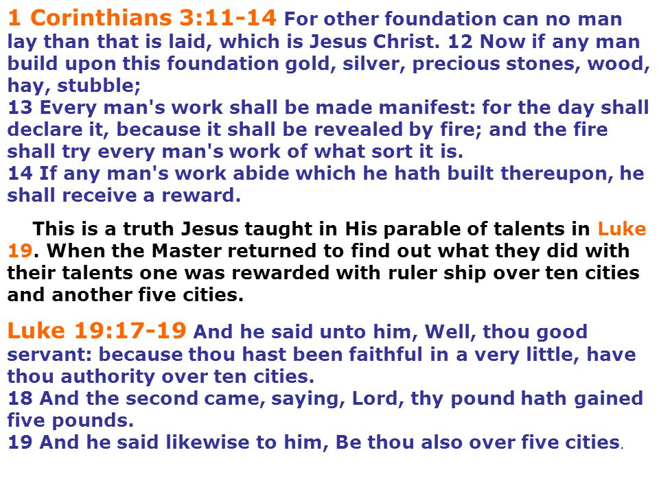 1 Corinthians 3:11-14 For other foundation can no man lay than that is laid, which is Jesus Christ. 12 Now if any man build upon this foundation gold, silver, precious stones, wood, hay, stubble;