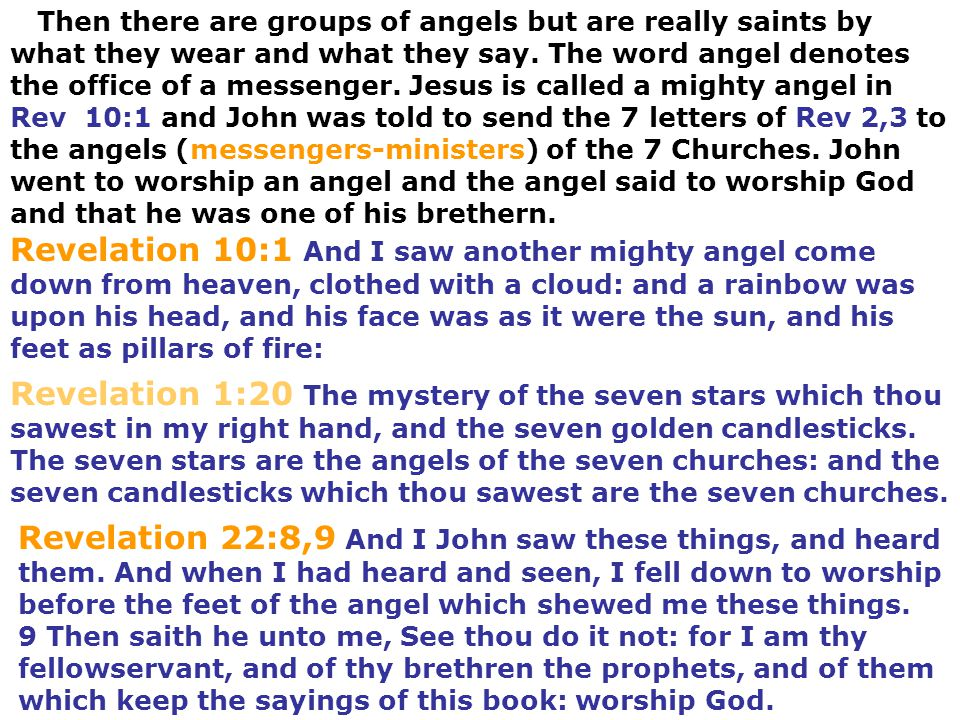 Then there are groups of angels but are really saints by what they wear and what they say. The word angel denotes the office of a messenger. Jesus is called a mighty angel in Rev 10:1 and John was told to send the 7 letters of Rev 2,3 to the angels (messengers-ministers) of the 7 Churches. John went to worship an angel and the angel said to worship God and that he was one of his brethern.