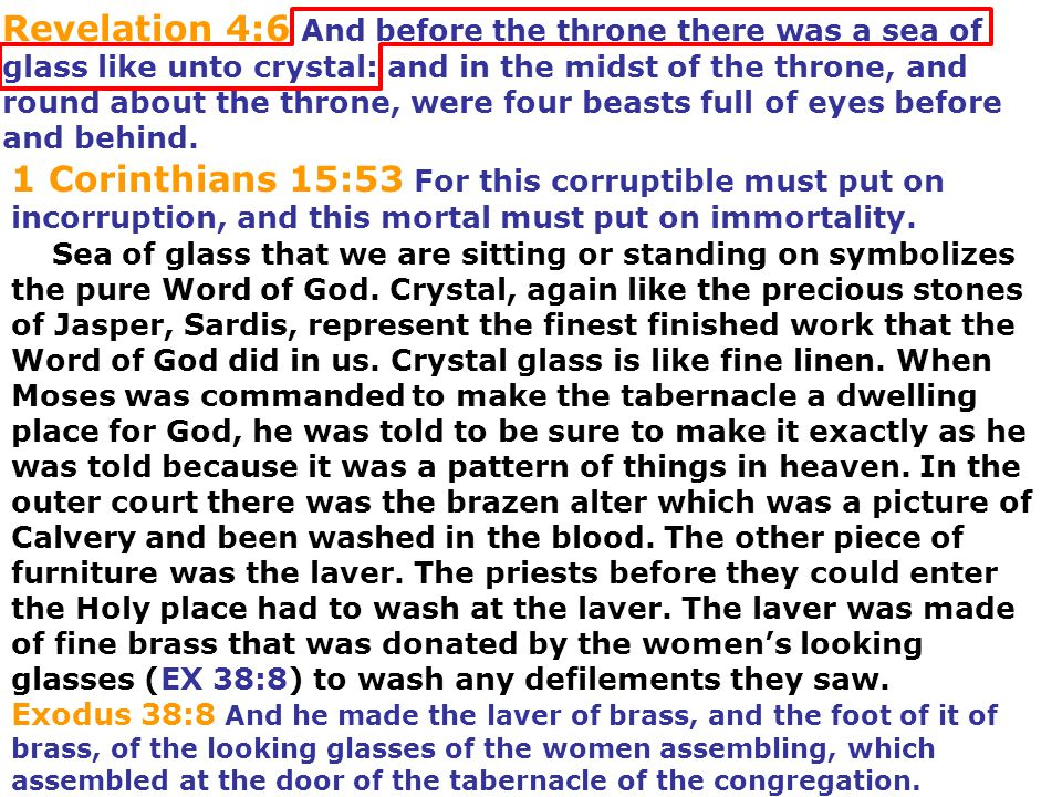 Revelation 4:6 And before the throne there was a sea of glass like unto crystal: and in the midst of the throne, and round about the throne, were four beasts full of eyes before and behind.