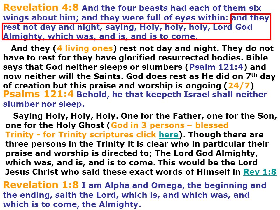 Revelation 4:8 And the four beasts had each of them six wings about him; and they were full of eyes within: and they rest not day and night, saying, Holy, holy, holy, Lord God Almighty, which was, and is, and is to come.