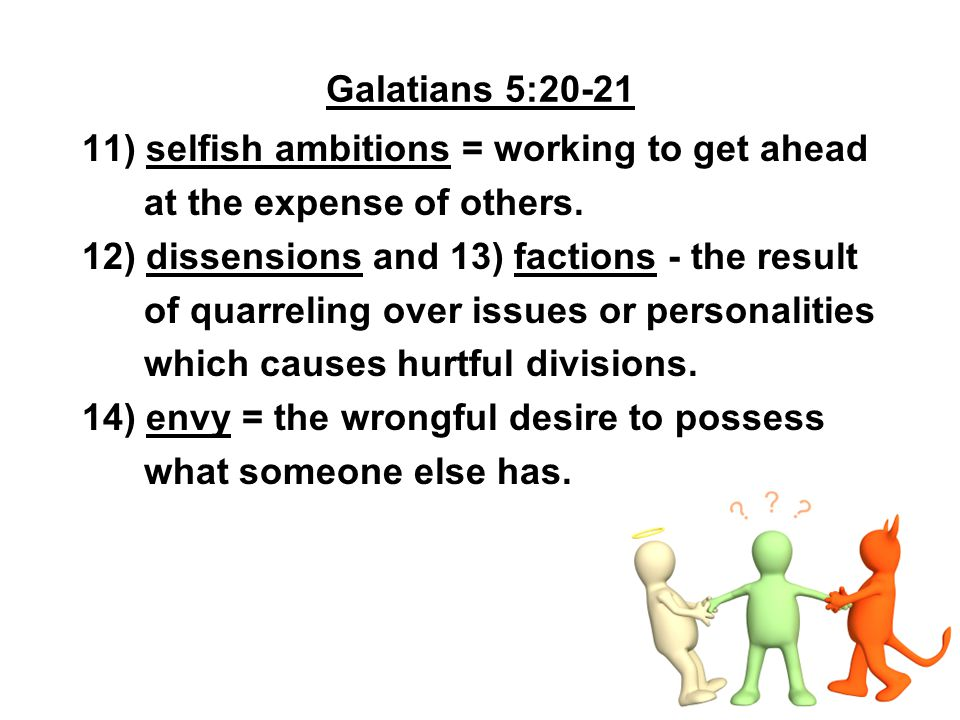 Galatians 5:20-21 11) selfish ambitions = working to get ahead. at the expense of others. 12) dissensions and 13) factions - the result.