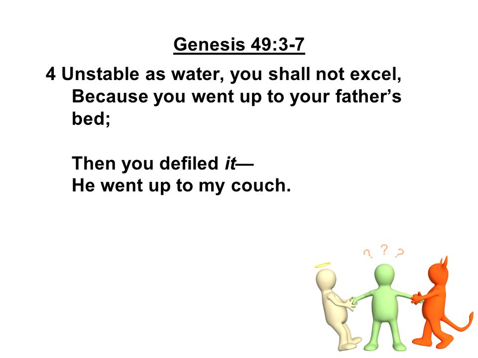 Genesis 49:3-7 4 Unstable as water, you shall not excel, Because you went up to your father's.