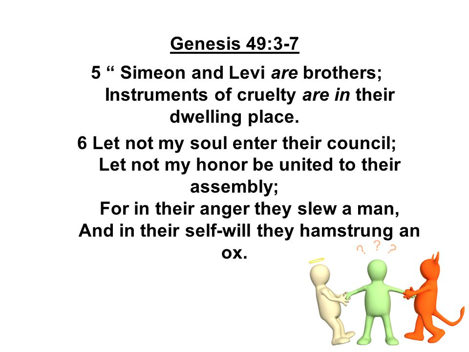 Genesis 49:3-7 5 Simeon and Levi are brothers; Instruments of cruelty are in their dwelling place.