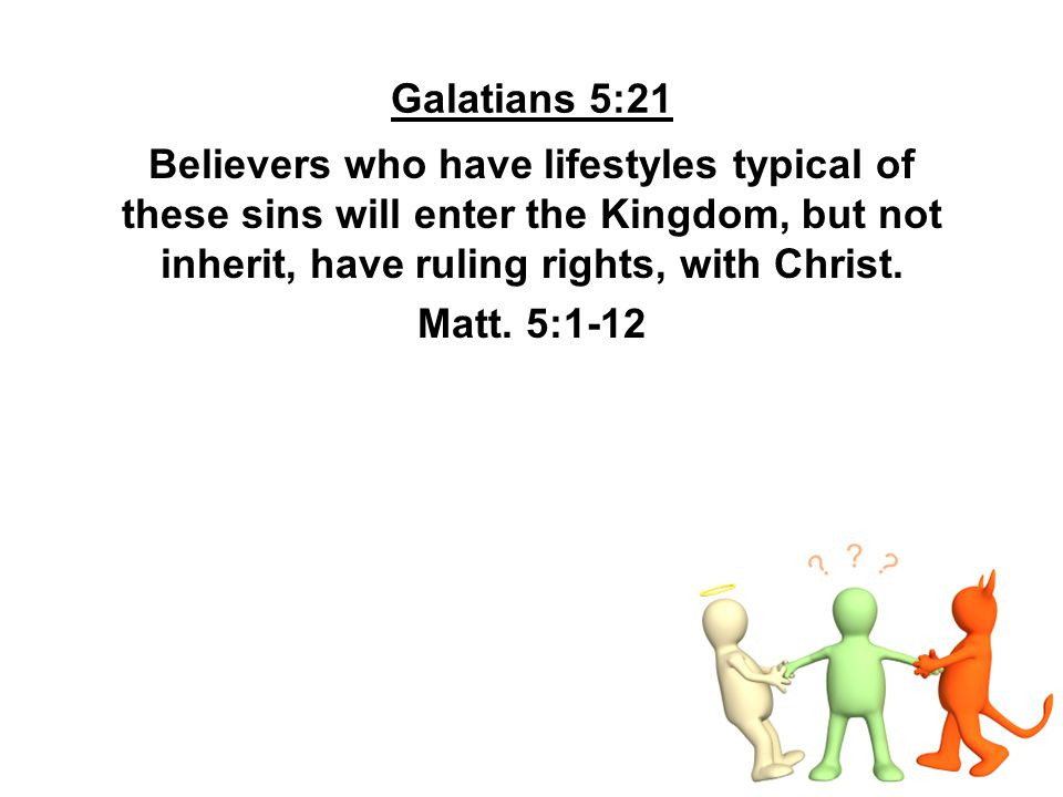 Galatians 5:21 Believers who have lifestyles typical of these sins will enter the Kingdom, but not inherit, have ruling rights, with Christ.