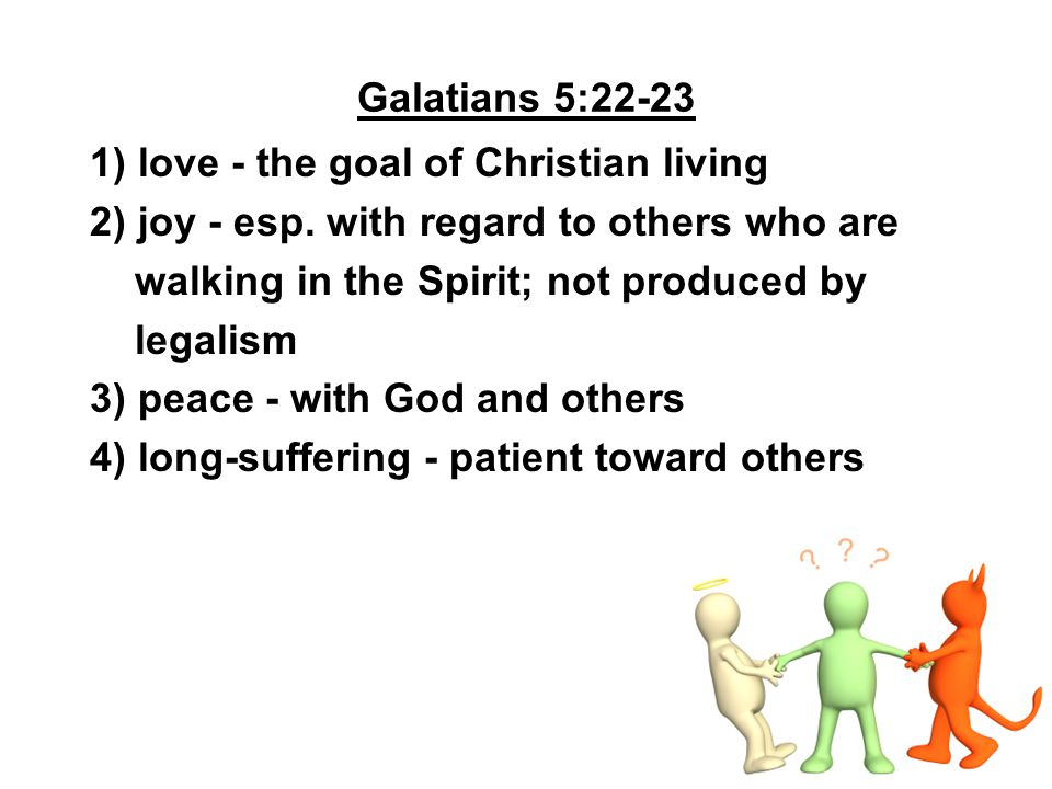Galatians 5:22-23 1) love - the goal of Christian living. 2) joy - esp. with regard to others who are.