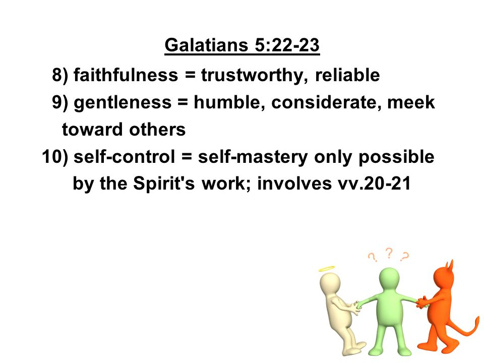 Galatians 5:22-23 8) faithfulness = trustworthy, reliable. 9) gentleness = humble, considerate, meek.