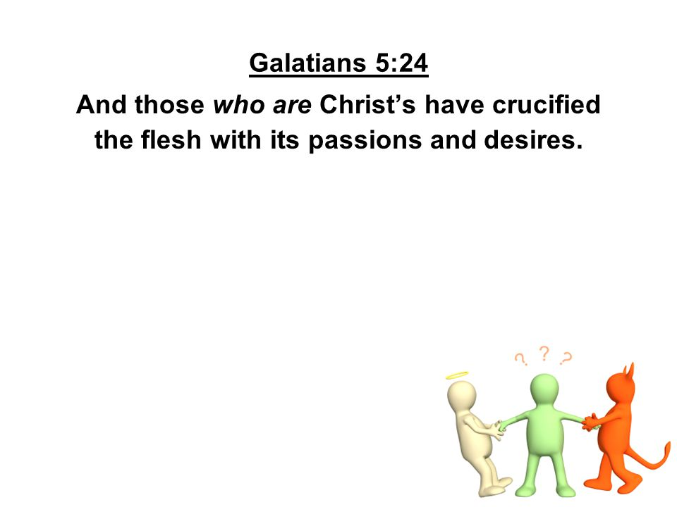 Galatians 5:24 And those who are Christ's have crucified the flesh with its passions and desires.