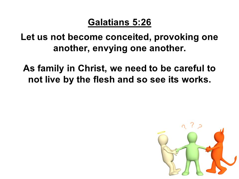 Galatians 5:26 Let us not become conceited, provoking one another, envying one another.