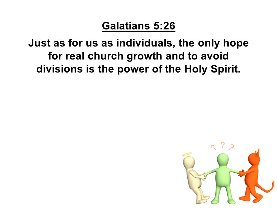 Galatians 5:26 Just as for us as individuals, the only hope for real church growth and to avoid divisions is the power of the Holy Spirit.