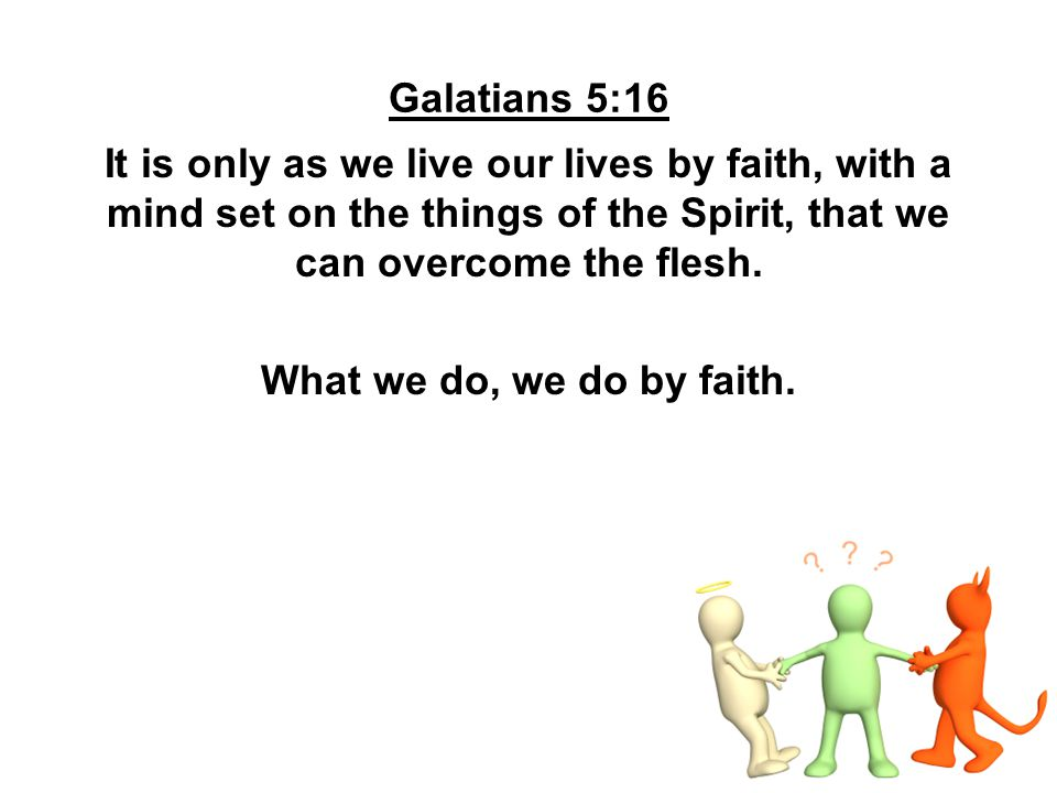 Galatians 5:16 It is only as we live our lives by faith, with a mind set on the things of the Spirit, that we can overcome the flesh.