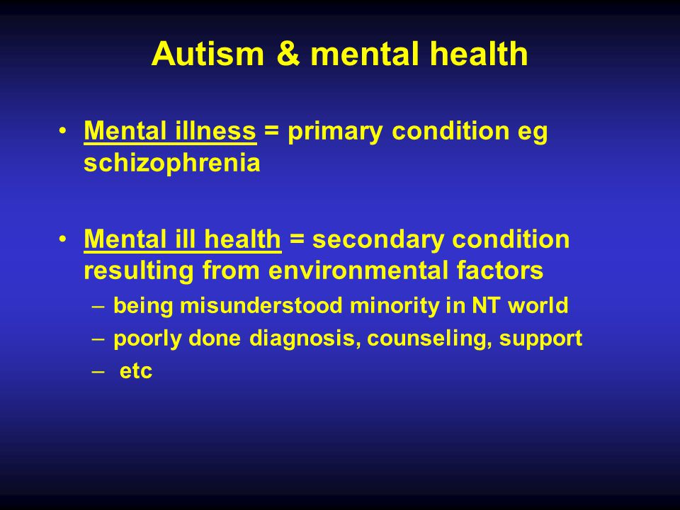 Autism & mental health Mental illness = primary condition eg schizophrenia.