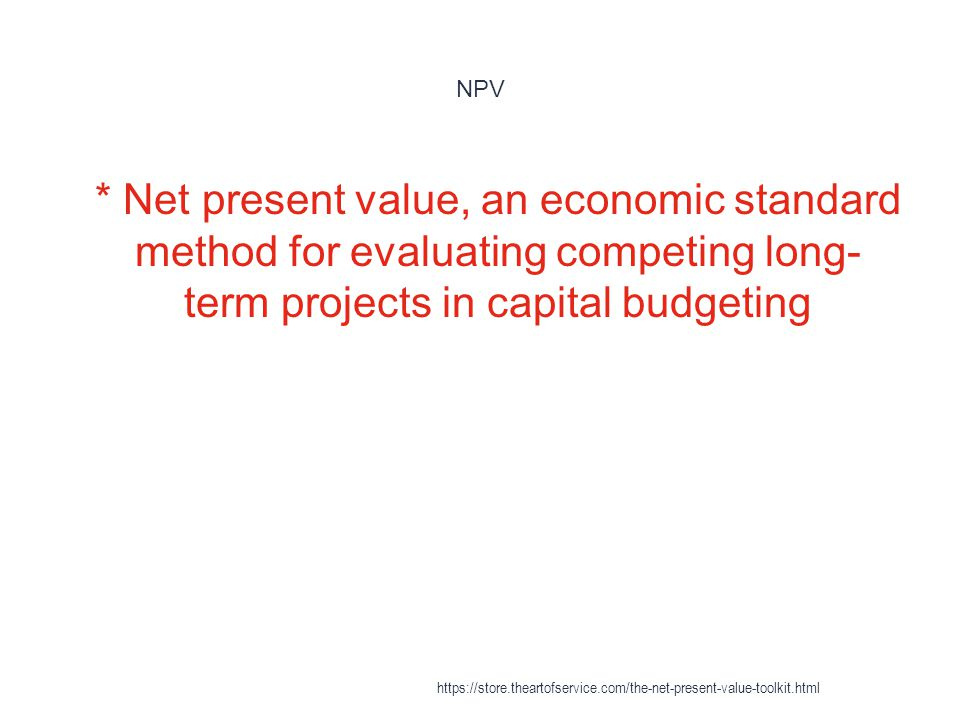 NPV * Net present value, an economic standard method for evaluating competing long-term projects in capital budgeting.