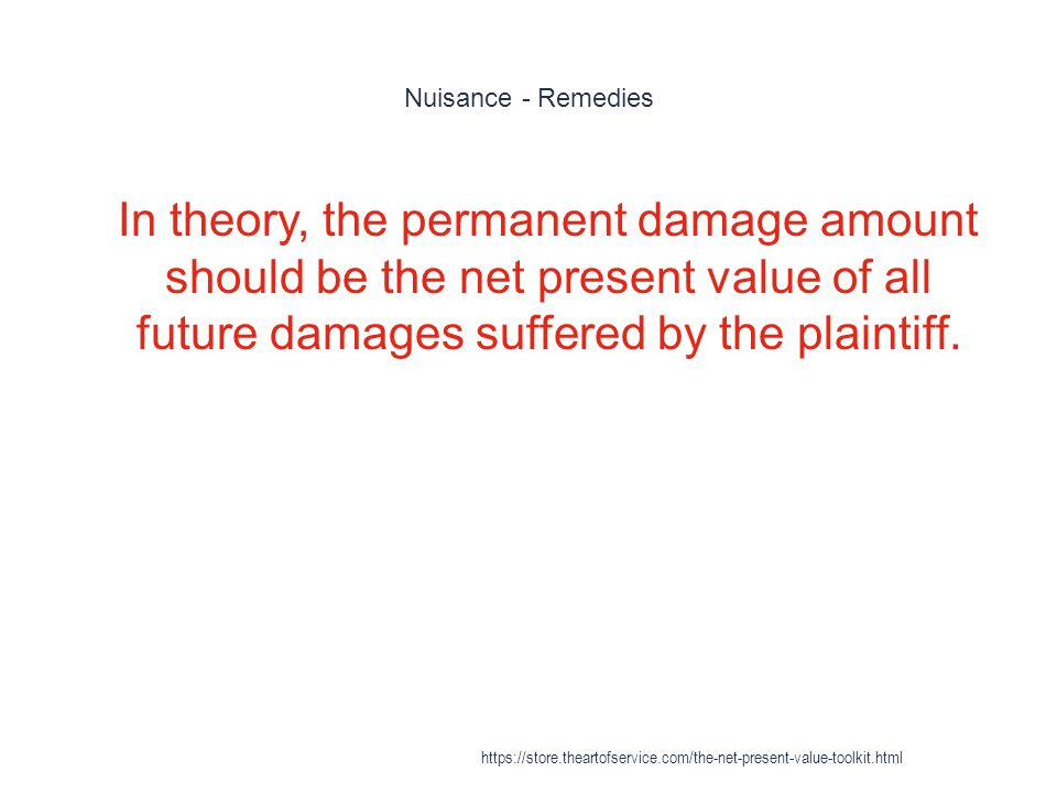 Nuisance - Remedies In theory, the permanent damage amount should be the net present value of all future damages suffered by the plaintiff.